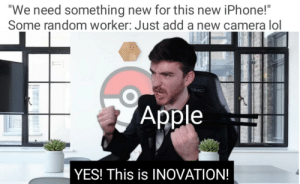 "INNOVATION: ""We need something new for this new iPhone!""  Some random worker: Just add a new camera lol  OMIC  Apple  YES! This is INOVATION! INNOVATION"