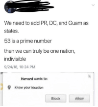 Harvard, Irl, and Me IRL: We need to add PR, DC, and Guam as  states  53 is a prime number  then we can truly be one nation,  indivisible  9/24/18, 10:24 PM  Harvard wants to  Knew your iscation  Block  Allew Me_irl