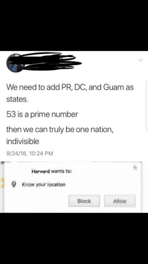 Memes, Harvard, and Guam: We need to add PR, DC, and Guam as  states.  53 is a prime number  then we can truly be one nation,  indivisible  9/24/18, 10:24 PM  Harvard wants to:  9  Knew your iecation  Block  Allow You want a scholarship, NI🅱️🅱️A? via /r/memes https://ift.tt/2xFHzIv