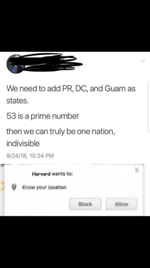 Nation: We need to add PR, DC, and Guam as  states.  53 is a prime number  then we can truly be one nation,  indivisible  9/24/18, 10:24 PM  Harvard wants to:  Knew your lecation  Allow  Block