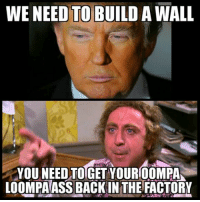💯 💯 Super dank political meme 💯 💯: WE NEED TO BUILD A WALL  YOU NEED TOGET YOURI00MPAA  LOOMPAASS BACK IN THE FACTORY 💯 💯 Super dank political meme 💯 💯