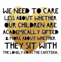 Kindness matters. (rp via @whattheteacherwants) -- boredteachers teacherlife teacher teaching teachers teachersfollowteachers teachers iteachtoo iteach teachersofinstagram teachersofig teachthemyoung primaryteacher kindergarten kindergartenteacher preschoolteacher preschool school summerbreak summerschool summer2017: WE NEED TO CARE  LESS ABOUT WHETHER  OUR CHILDREN ARE  ACADEMICALLY GIFTED  & MORE ABOUT WHETHER  THEY SIT ITH  THE LONELY KID IN THE CAFETERIA. Kindness matters. (rp via @whattheteacherwants) -- boredteachers teacherlife teacher teaching teachers teachersfollowteachers teachers iteachtoo iteach teachersofinstagram teachersofig teachthemyoung primaryteacher kindergarten kindergartenteacher preschoolteacher preschool school summerbreak summerschool summer2017