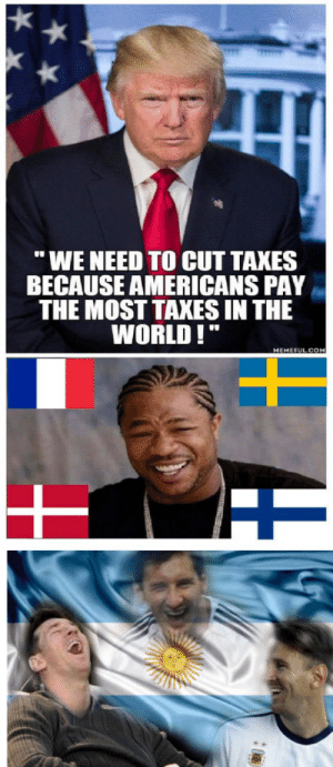 "High taxes ? JAJAJAJAJAJA: WE NEED TO CUT TAXES  BECAUSE AMERICANS PAY  THE MOST TAXES IN THE  WORLD!""  MEHEFULCOM High taxes ? JAJAJAJAJAJA"
