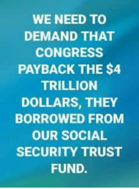 WE NEED TO  DEMAND THAT  CONGRESS  PAYBACK THE $4  TRILLION  DOLLARS, THEY  BORROWED FROM  OUR SOCIAL  SECURITY TRUST  FUND. #Accountability