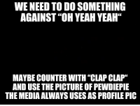 """Yeah, Army, and Focus: WE NEED TO DO SOMETHING  AGAINST """"OH YEAH YEAH""""  MAYBE COUNTER WITH """"CLAP CLAP""""  AND USE THE PICTURE OF PEWDIEPIE  THE MEDIA ALWAYS USES AS PROFILE PIC"""
