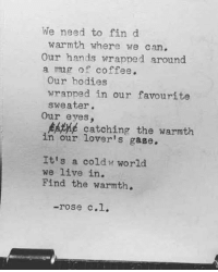 Bodies , Coffee, and Live: We need to fin d  warmth where we can  Our hands wrapped around  a mug of coffee.  Our bodies  wrapped in our favourite  sweater.  Our eyes,  catching the warmth  in our lover's gase.  Itis a coldw world  we live in.  Find the warmth.  -rose c.l.