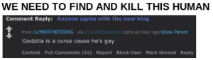 KILL HIM/HER: WE NEED TO FIND AND KILL THIS HUMAN  Comment Reply: Anyone agree with the new king  from /u/MAOTHETOONG via /r/Godzillamemes sent an hour ago Show Parent  Godzilla is a curse cause he's gay  Context Full Comments (41) Report Block User Mark Unread Reply KILL HIM/HER