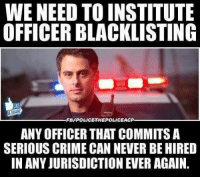 Crime, Meme, and Memes: WE NEED TO INSTITUTE  OFFICER BLACKLISTING  LKE  ARE  FB/POLICE  HEPOLICEACP  ANY OFFICER THAT COMMITS A  SERIOUS CRIME CAN NEVER BE HIRED  IN ANY JURISDICTION EVER AGAIN. Like if you agree  Thanks to Police The Police for the meme
