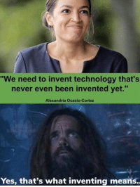 Politics, Technology, and Brilliant: We need to invent technology that's  never even been invented yet.  Alexandria Ocasio-Cortez  Yes, that's what inventing means.