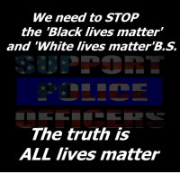 "We need to STOP  the Black lives matter""  and ""White lives matter  The truth is  ALL lives matter All lives matter equally."