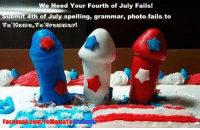 ~~ Fourth of July Fails! ~~ In celebration of Independence day OUR WAY, Yo'Mama,Yo'Grammar will be accepting your submissions of photos showing pictorial, grammatical and spelling fails. Please include the source if the submission is not your own. We will give credit to those who submit pictures but if you prefer not to use your last name--don't worry, we won't! Submit posts until July 3, 2017.: We Need Your Fourth of July Fails!  uomit 4th of July spelling, grammar, photo fails to  Facebonk.com/yoMamaYoframm ~~ Fourth of July Fails! ~~ In celebration of Independence day OUR WAY, Yo'Mama,Yo'Grammar will be accepting your submissions of photos showing pictorial, grammatical and spelling fails. Please include the source if the submission is not your own. We will give credit to those who submit pictures but if you prefer not to use your last name--don't worry, we won't! Submit posts until July 3, 2017.