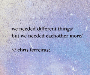 Different Things: we needed different things/  but we needed eachother more/  lchris ferreiras;