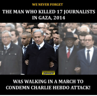 March of the hypocrites!: WE NEVER FORGET  THE MAN WHO KILLED 17 JOURNALISTS  IN GAZA, 2014.  fbMsraelWG  WAS WALKING IN A MARCH TO  CONDEMN CHARLIE HEBDo ATTACK! March of the hypocrites!