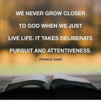 """Life, Love, and Memes: WE NEVER GROW CLOSER  TO GOOD WHEN WE JUST  LIVE LIFE. IT TAKES DELIBERATE  PURSUIT AND ATTENTIVENESS.  FRANCIS CHAN """"Glory in his holy name; let the hearts of those who seek the LORD rejoice."""" 1 Chronicles 16:10  love seek realjoy realpeace wakingupwithjesus"""