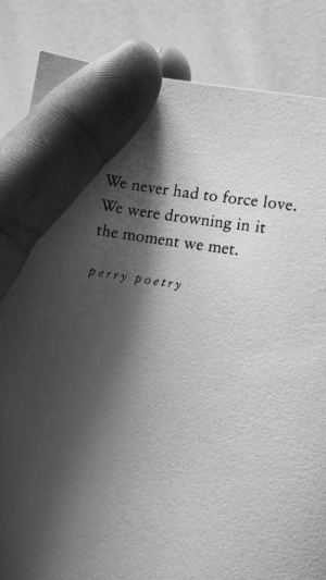 Love, Never, and Poetry: We never had to force love.  We were drowning in it  the moment we met.  perry poetry