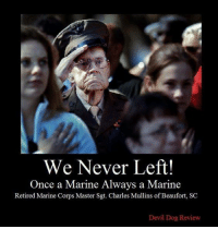God, Memes, and Devil: We Never Left!  Once a Marine Always a Marine  Retired Marine Corps Master Sgt. Charles Mullins of Beaufort, SC  Devil Dog Review Honoring our Military Men and Women God Bless our Military Men and Women. We wish you safety and peace as you do your difficult jobs on our behalf.