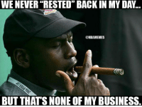 "Times have changed.: WE NEVER ""RESTED"" BACK IN MY DAY.  @MBA MEMES  BUT THAT'S NONE OF MY BUSINESS. Times have changed."
