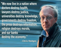 "Lawyer: ""We now live in a nation where  doctors destroy health,  lawyers destroy justice,  universities destroy knowledge,  governments destroy freedom,  the press destroys information,  religion destroys morals,  and our banks  destroy the economy.""  Chris Hedges  Wide Know Me"