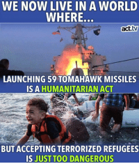 Facebook, Live, and Trump: WE NOW LIVE IN A WORLD  WHERE.  act.tw  LAUNCHING 59 TOMAHAWK MISSILES  IS A HUMANITARIAN ACT  BUT ACCEPTING TERRORIZED REFUGEES  IS JUST TOO DANGEROUS And here we are...  Americans Against Trump Like/Follow us on Facebook for more!
