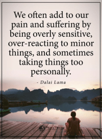 Memes, Dalai Lama, and Pain: We often add to our  pain and suffering by  being overly sensitive,  over-reacting to minor  things, and sometimes  taking things too  personally  Dalai Lama