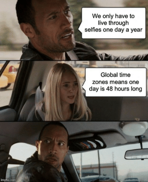 Waiting for the end of selfies: We only have to  live through  selfies one day a year  Global time  zones means one  day is 48 hours long  imgflip.com Waiting for the end of selfies