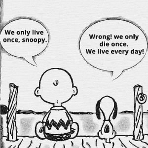 We only die once.: We only live  once, snoopy.  Wrong! we only  die once.  We live every day! We only die once.