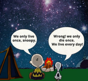 You live every day.: We only live  once, snoopy.  Wrong! we only  die once.  We live every day! You live every day.