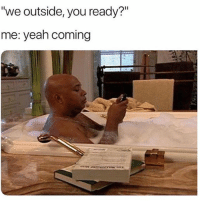 "Memes, Wshh, and Yeah: ""we outside, you ready?""  me: yeah coming Tag a friend that always does this! 👇😩 WSHH"