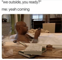 "Funny, Lol, and Yeah: ""we outside, you ready?""  me: yeah coming Tag this person lol"