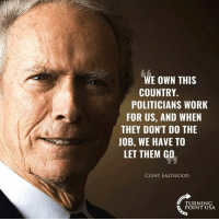 Memes, Work, and Clint Eastwood: WE OWN THIS  COUNTRY.  POLITICIANS WORK  FOR US, AND WHEN  THEY DON'T DO THE  JOB, WE HAVE TO  LET THEM GO  CLINT EASTWOOD  TURNING  POINT USA