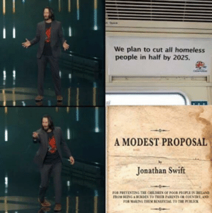 Children, Homeless, and Jonathan Swift: We plan to cut all homeless  people in half by 2025.  A MODEST PROPOSAL  Jonathan Swift  FOR PREVENTING THE CHILDREN OF POOR PHOPLE EN EAND  FROM BENG A BURDEN TO THEIR PARKNTS OR COUNTRY AND  FOR MAKING THEM BENEICIAL TO THE POLICK me_irl