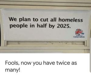 Homeless, Dank Memes, and One: We plan to cut all homeless  people in half by 2025.  Conservatives  Fools, now you have twice as  many! Execution is 50/50 on this one