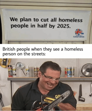 Flex tape will not fix that : dankmemes: We plan to cut all homeless  people in half by 2025.  Conservatives  British people when they see a homeless  person on the streets: Flex tape will not fix that : dankmemes