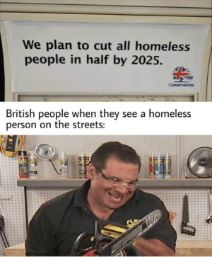 17 We Plan to Cut All Homeless People in Half by 2025 Memes: We plan to cut all homeless  people in half by 2025.  Conservatives  British people when they see a homeless  person on the streets:  FLE  SE 17 We Plan to Cut All Homeless People in Half by 2025 Memes