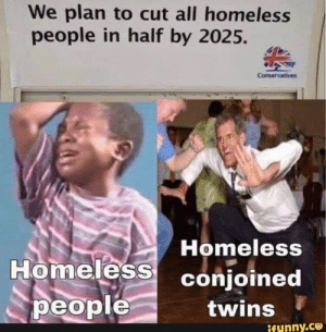: We plan to cut all homeless  people in half by 2025.  Conservatives  Homeless  Homeless conjoined  people  twins  ifunny.co