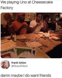 Friends, Memes, and Uno: We playing Uno at Cheesecake  Factory  frank lotion  GucciClout  damn maybe l do want friends 😂lol