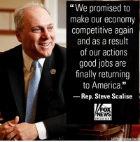 "America, Memes, and News: ""We promised to  make our economy  competitive again  and as a result  of our actions  good jobs are  finally returning  to America.""  Rep. Steve Scalise  FOX  NEWS  chan nel  (AP Photo/Andrew Harnik) In a new op-ed, Rep. @stevescalise wrote that if the GOP can hold the House in the midterm elections, they'll keep building on their success."