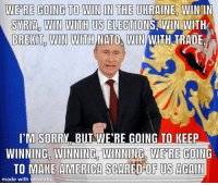 winning: WE RE GOING TO WIN IN THE UKRAINE  WIN IN  SYRIA, WIN WITH US ELECTIONS,WIN WITH  BREKIT WIN WITH NATO WIN WITH TRADE  M SORRY BUT WE'RE GOING TO KEEP  WINNING, WINNING WINNING WERE GOING  TO MAKE AMERICA SCARED OF US AGAIN  made with mematic