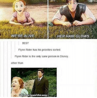 Disney, Memes, and Best: ,WE REALIVE  HER HAIR GLOWS  BEST  Flynn Ridashis priorities sorted  Flynn Rider is the only sane person in Disney  other tharn  ivencver heard this song I still haven't eaten dinner and it's 9 o'clock ( in California I know i have to specify)