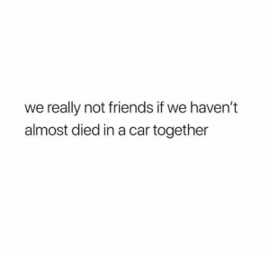 Almost Died: we really not friends if we haven't  almost died in a car together