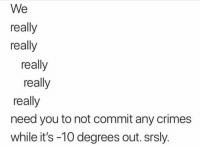 Stay safe y'all! Stay warm CopHumor CopHumorLife Humor Funny Comedy Lol Police PoliceOfficer Cop Cops ThinBlueLine LawEnforcementOfficer Work Dispatch Dispatcher NightShift Meme: We  really  really  really  really  really  need you to not commit any crimes  while it's -10 degrees out. srsly. Stay safe y'all! Stay warm CopHumor CopHumorLife Humor Funny Comedy Lol Police PoliceOfficer Cop Cops ThinBlueLine LawEnforcementOfficer Work Dispatch Dispatcher NightShift Meme