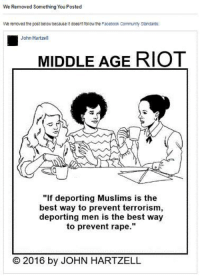 """Community, Logic, and Memes: We Removed Something You Posted  We removed the post below becauseitdoeEntfoliow the Facebook Community Standards:  John Hartzell  MIDDLE AGE RIOT  """"If deporting Muslims is the  best way to prevent terrorism,  deporting men is the best way  to prevent rape.""""  2016 by JOHN HARTZELL Welcome to Trump's America. Or, at least, Trump's Facebook. The post below had reached close to two million views before the 12-year-old who reviews complaints for FB decided that it didn't meet Facebook's """"standards."""" On the scale of oppression, having FB delete one of your jokes is pretty small potatoes. But you know what happens when you bury small potatoes in the ground, where they can grow. That's right: the airlock malfunctions and explodes and blows your big potatoes all over Mars. (I may be losing the thread of my logic here. Let me start over.) Please capture or download this post and spread it all over creation. If we don't stand together, Facebook will come for YOU next. Then where are you going post pictures of the snow on your patio furniture? Twitter? (Ugh.) If FB kicks me off because of this, you can always go to my shitty website (www.middleageriot.com) or follow me on (ugh) Twitter."""