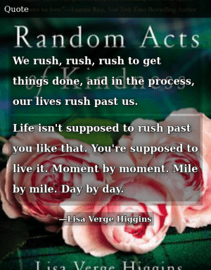 SIZZLE: We rush, rush, rush to get things done, and in the process, our lives rush past us. Life isn't supposed to rush past you like that. You're supposed to live it. Moment by moment. Mile by mile. Day by day.