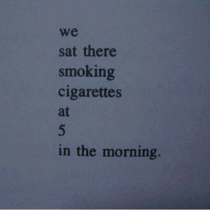 cigarettes: we  sat there  smoking  cigarettes  at  in the morning.