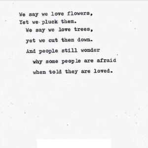 https://iglovequotes.net/: We say we love flowers,  Yet we pluck them.  We say we love trees,  yet we cut them down.  And people still wonder  why some pe op le are afraid  when told they are loved. https://iglovequotes.net/