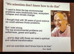 """Facebook, Tumblr, and Apathy: """"We scientists don't know how to do that""""  .73  I used to think the top environmental  problems were biodiversity loss, ecosystem  collapse and climate change.  I thought that with 30 years of good science  we could address those problems.  But I was wrong.  The top environmental problems are  selfishness, greed and apathy...  and to deal with those we need a spiritual  and cultural transformation  - and we scientists don't know how to do that.""""  Gus Speth scientificphilosopher:  [x]"""