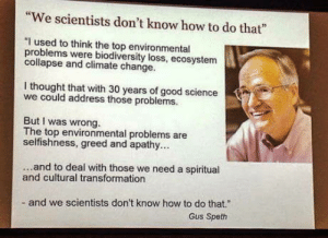 "Apathy, Good, and How To: ""We scientists don't know how to do that""  ""I used to think the top environmental  problems were bodiversity loss, ecosystem  collapse and climate change.  I thought that with 30 years of good science  we could address those problems.  But I was wrong.  The top environmental problems are  selfishness, greed and apathy..  ...and to deal with those we need a spiritual  and cultural transformation  and we scientists don't know how to do that.""  Gus Speth I can relate"