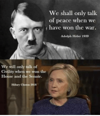 Civility: We shall only talk  of peace when we  have won the war  Adolph Hitler 1989  We will only talk of  Civility when we won the  House and the Senate.  Hillary Clinton 2018