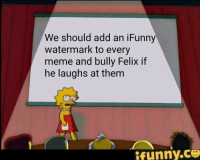 ifunny: We should add an iFunny  watermark to every  meme and bully Felix if  he laughs at them  İfunny.ce