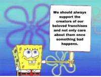 Bad, Once, and Beloved: We should always  support the  creators of our  beloved franchises  and not only care  about them once  something bad  happens. Please
